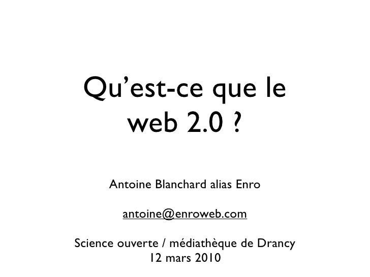Qu'est-ce que le     web 2.0 ?       Antoine Blanchard alias Enro          antoine@enroweb.com  Science ouverte / médiathè...