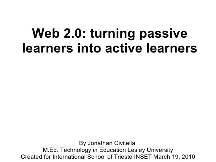 Web 2.0: turning passive learners into active learners By Jonathan Civitella  M.Ed. Technology in Education Lesley Univers...