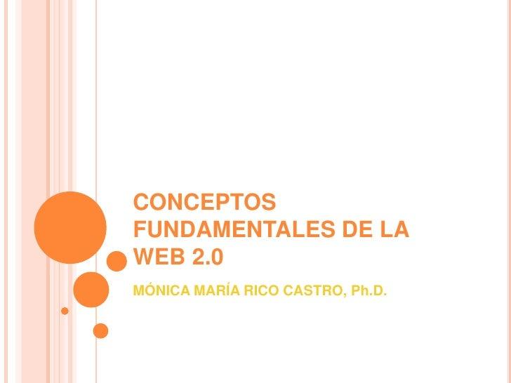 CONCEPTOS FUNDAMENTALES DE LA WEB 2.0<br />MÓNICA MARÍA RICO CASTRO, Ph.D.<br />