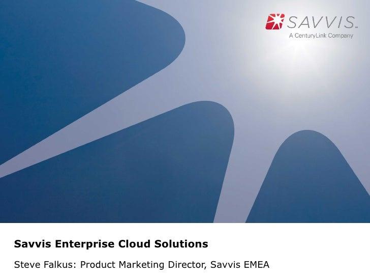 Savvis Enterprise Cloud SolutionsSteve Falkus: Product Marketing Director, Savvis EMEA