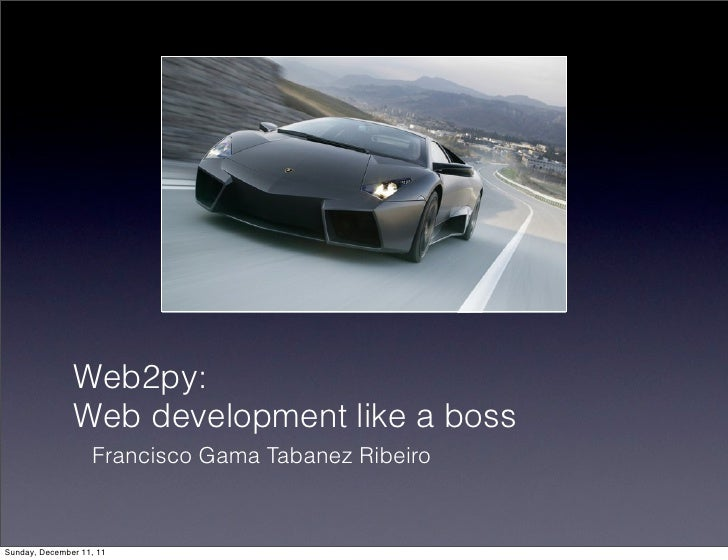 Web2py:               Web development like a boss                   Francisco Gama Tabanez RibeiroSunday, December 11, 11