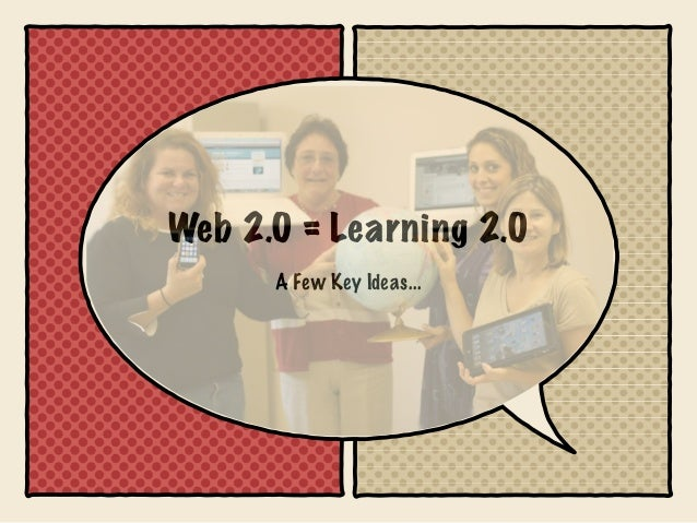 Web 2.0 = Learning 2.0      A Few Key Ideas...