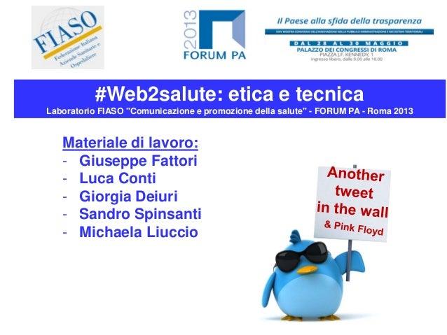 """#Web2salute: etica e tecnicaLaboratorio FIASO """"Comunicazione e promozione della salute"""" - FORUM PA - Roma 2013Materiale di..."""
