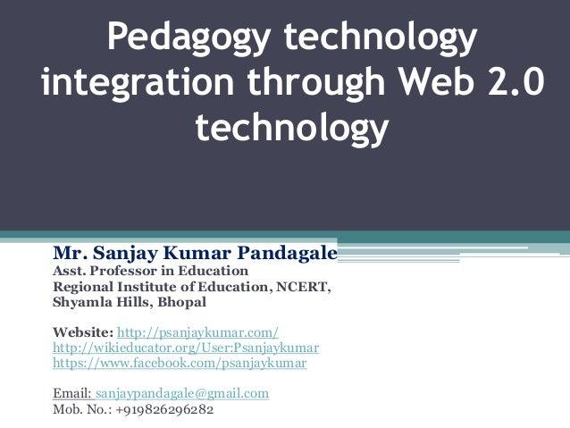 Pedagogy technology integration through Web 2.0 technology Mr. Sanjay Kumar Pandagale Asst. Professor in Education Regiona...