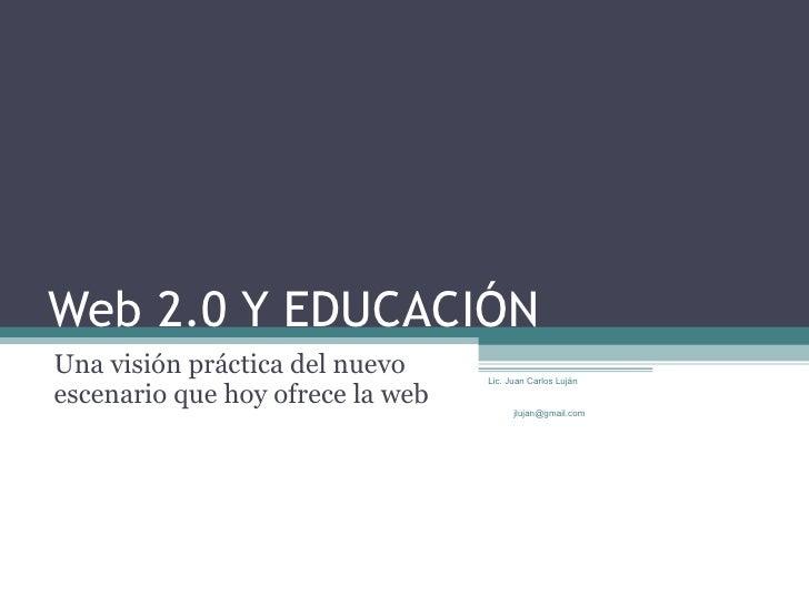 Web 2.0 Y EDUCACIÓN Una visión práctica del nuevo escenario que hoy ofrece la web Lic. Juan Carlos Luján  [email_address]