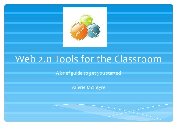 Web 2.0 Tools for the Classroom        A brief guide to get you started               Valerie McIntyre