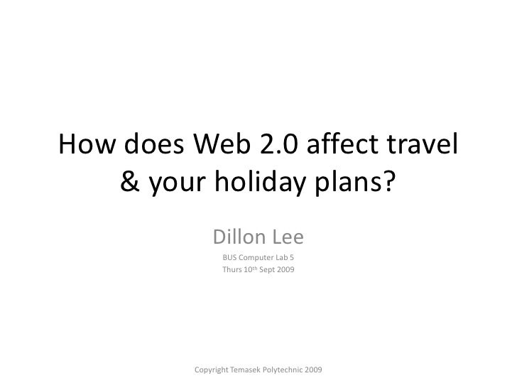 How does Web 2.0 affect travel & your holiday plans?<br />Dillon Lee<br />BUS Computer Lab 5<br />Thurs 10th Sept 2009<br ...