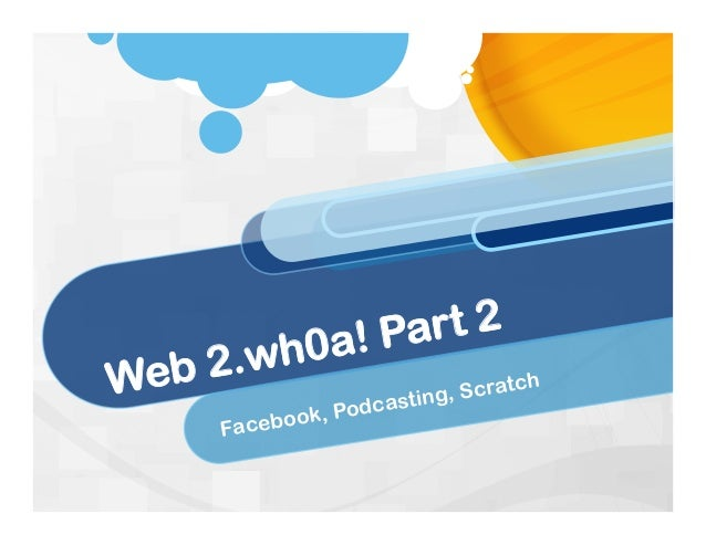 Web 2.wh0a! Part 2 Facebook, Podcasting, Scratch
