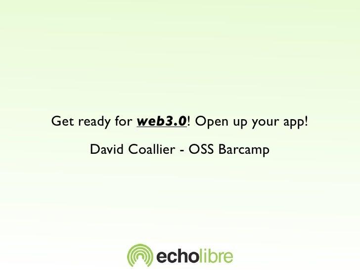 Get ready for web3.0! Open up your app!      David Coallier - OSS Barcamp