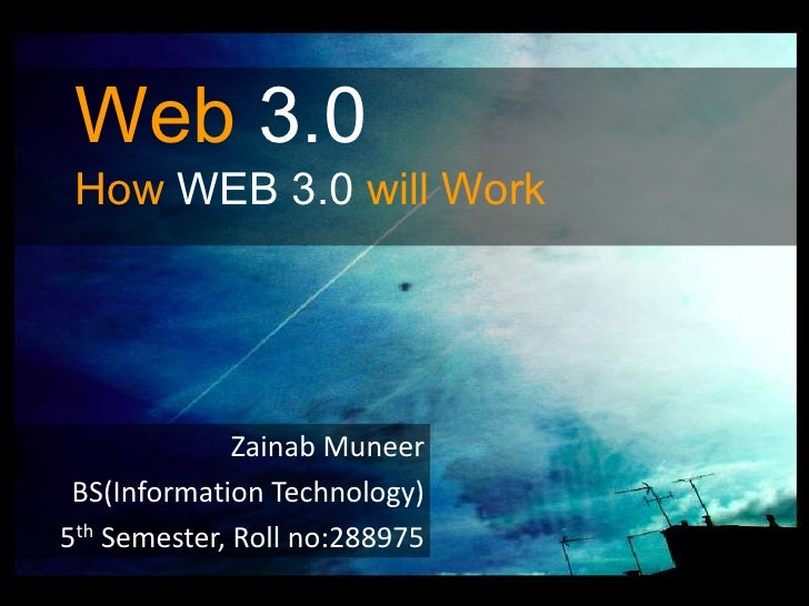 Web3.0HowWEB 3.0 will Work<br />ZainabMuneer<br />BS(Information Technology)<br />5th Semester, Roll no:288975<br />