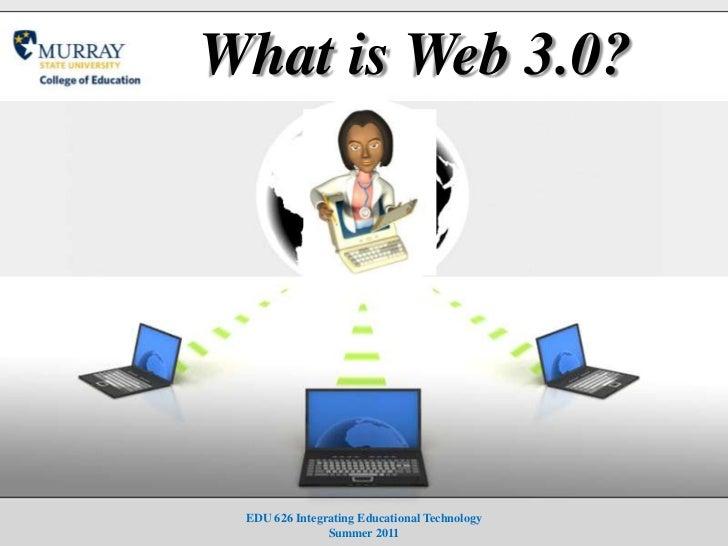 What is Web 3.0?<br />EDU 626 Integrating Educational TechnologySummer 2011<br />