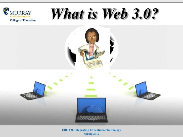 What is Web 3.0? EDU 626 Integrating Educational Technology                Spring 2012