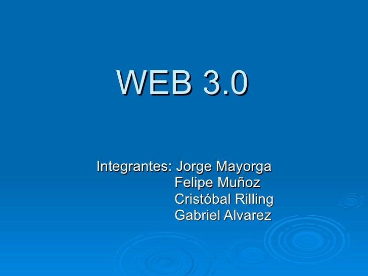 WEB 3.0 Integrantes: Jorge Mayorga Felipe Muñoz Cristóbal Rilling Gabriel Alvarez