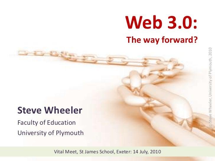 Web 3.0:  The way forward?<br />cc  Steve Wheeler, University of Plymouth, 2010<br />Steve Wheeler<br />Faculty of Educati...