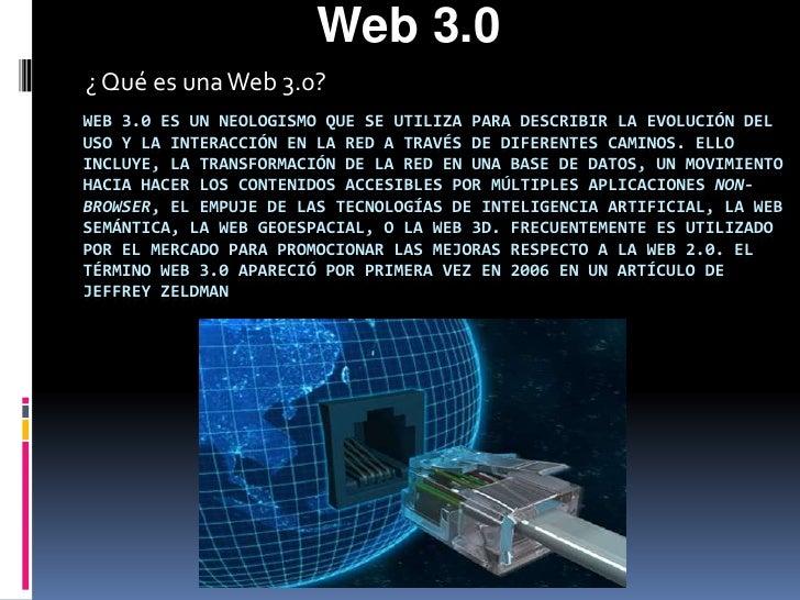 Web 3.0<br />¿ Qué es una Web 3.0?<br />Web 3.0 es un neologismo que se utiliza para describir la evolución del uso y la i...