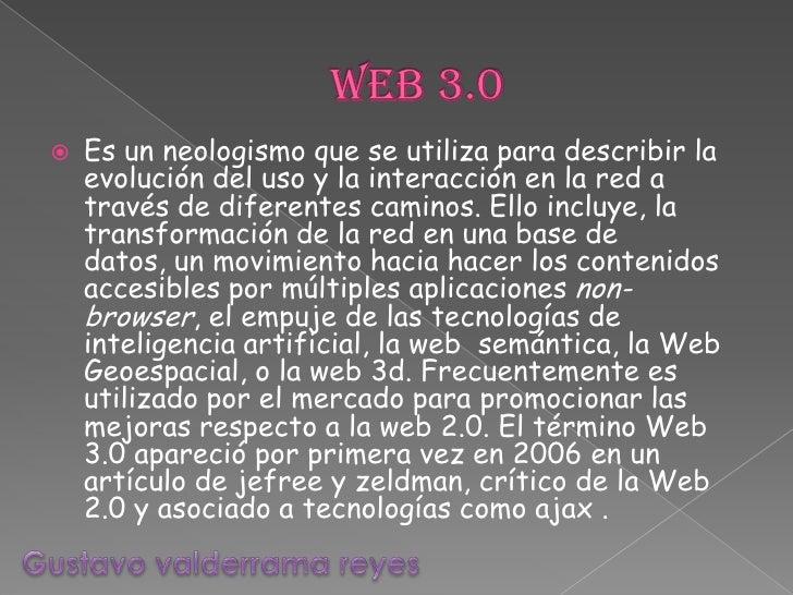Web 3.0<br />Es un neologismo que se utiliza para describir la evolución del uso y la interacción en la red a través de di...