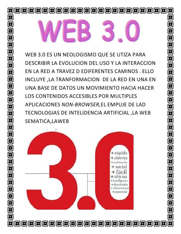 WEB 3.0 ES UN NEOLOGISMO QUE SE UTIZA PARADESCRIBIR LA EVOLUCION DEL USO Y LA INTERACCIONEN LA RED A TRAVEZ D EDIFERENTES ...