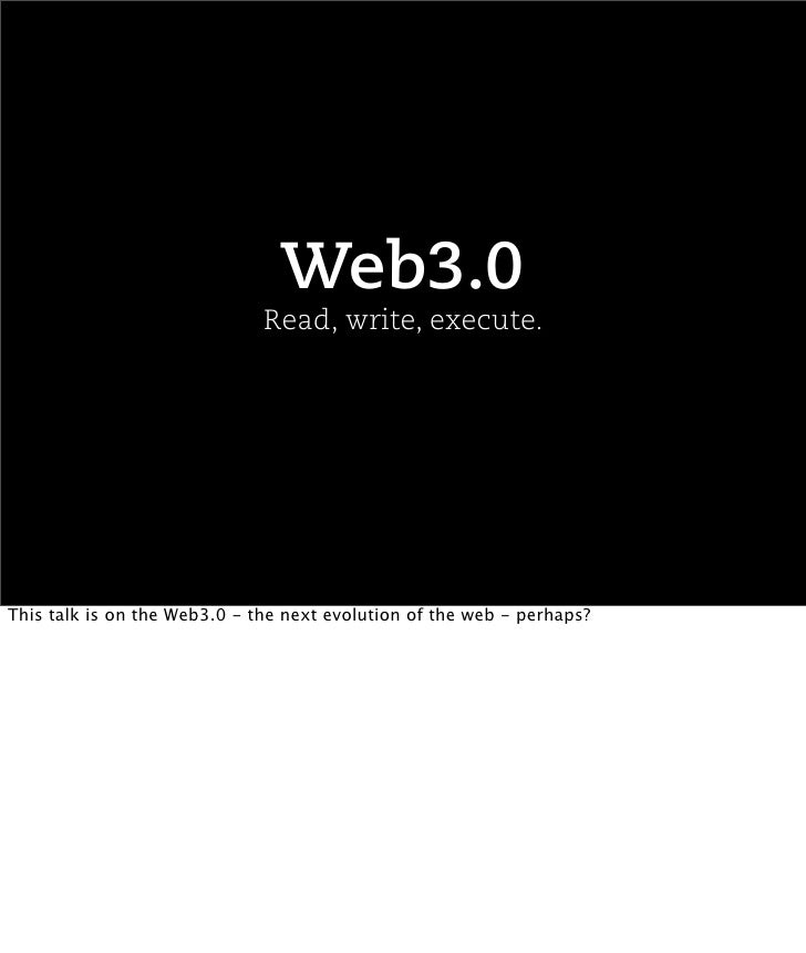 Web3.0                               Read, write, execute.     This talk is on the Web3.0 - the next evolution of the web ...