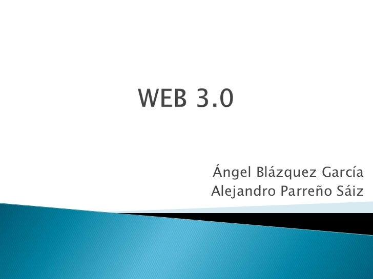 WEB 3.0<br />Ángel Blázquez García<br />Alejandro Parreño Sáiz<br />