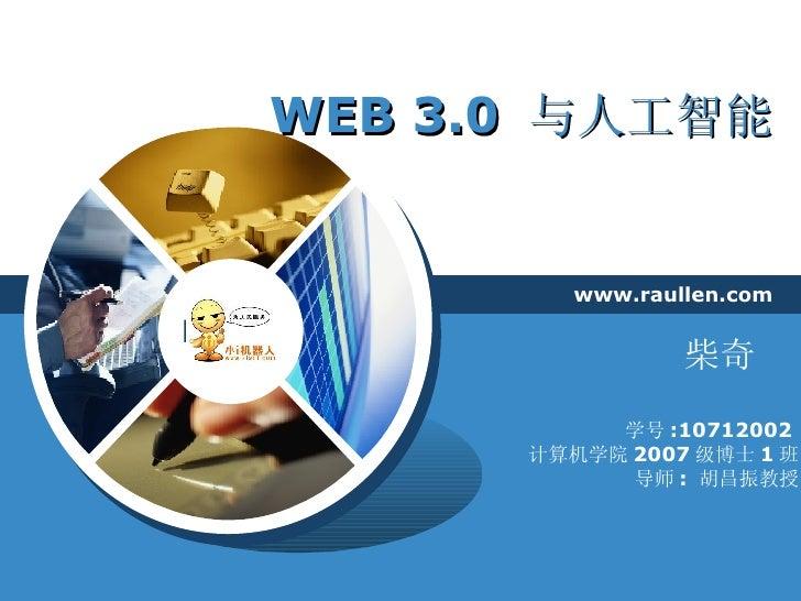 WEB 3.0  与人工智能 www.raullen.com 学号 :10712002  计算机学院 2007 级博士 1 班 导师 :  胡昌振教授 柴奇