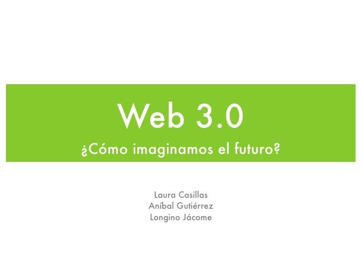Web 3.0¿Cómo imaginamos el futuro?          Laura Casillas         Aníbal Gutiérrez         Longino Jácome