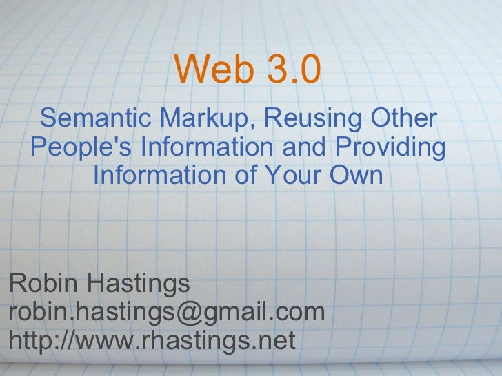 Web 3.0 Semantic Markup, Reusing Other People's Information and Providing Information of Your Own Robin Hastings [email_ad...