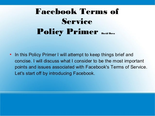 Facebook Terms of Service Policy Primer David Bova  ●  In this Policy Primer I will attempt to keep things brief and conci...