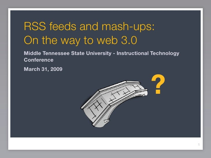 RSS feeds and mash-ups: On the way to web 3.0 Middle Tennessee State University - Instructional Technology Conference Marc...