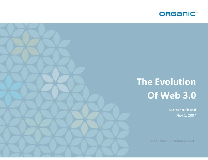 The Evolution   Of Web 3.0                     Marta Strickland                         Nov 1, 2007        © 2007, Organic...