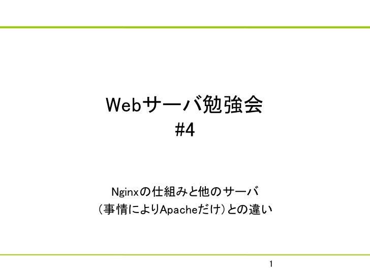 Webサーバ勉強会     #4  Nginxの仕組みと他のサーバ(事情によりApacheだけ)との違い                  1