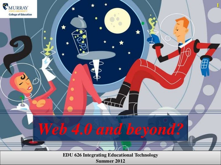 1Web 4.0 and beyond?   EDU 626 Integrating Educational Technology                 Summer 2012