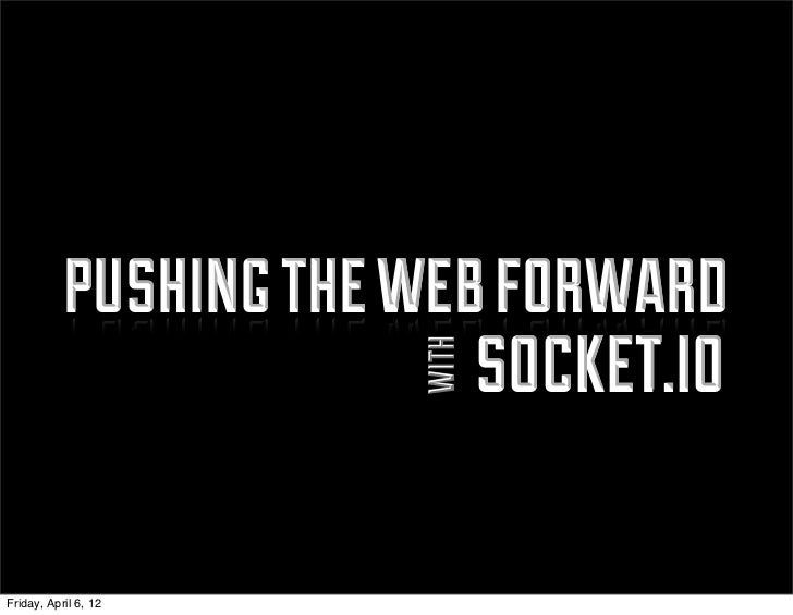 pushing the web forward                          socket.io                       withFriday, April 6, 12