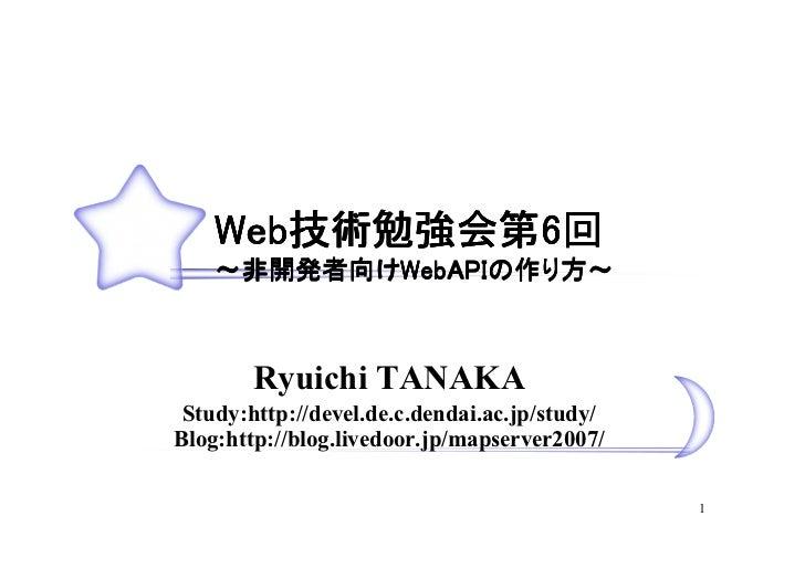 Web技術勉強会第6回     Web技術勉強会第6        技術勉強会第     ~非開発者向けWebAPIの作り方~      非開発者向けWebAPIの            Ryuichi TANAKA  Study:http:/...