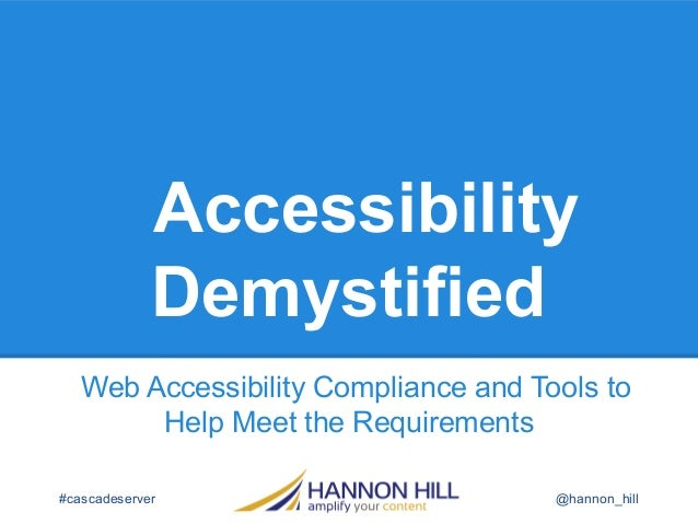 AccessibilityDemystifiedWeb Accessibility Compliance and Tools toHelp Meet the Requirements#cascadeserver @hannon_hill