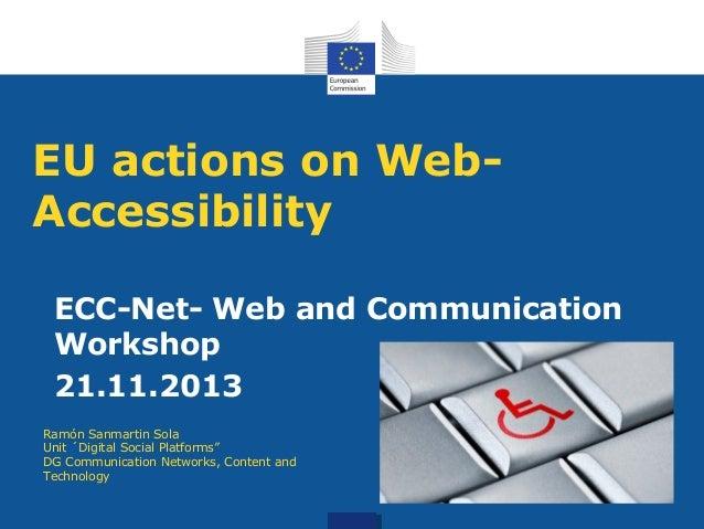 EU actions on WebAccessibility ECC-Net- Web and Communication Workshop 21.11.2013 Ramón Sanmartin Sola Unit ´Digital Socia...