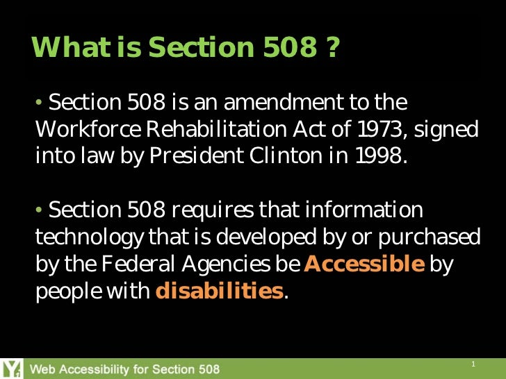 What is Section 508 ?• Section 508 is an amendment to theWorkforce Rehabilitation Act of 1973, signedinto law by President...
