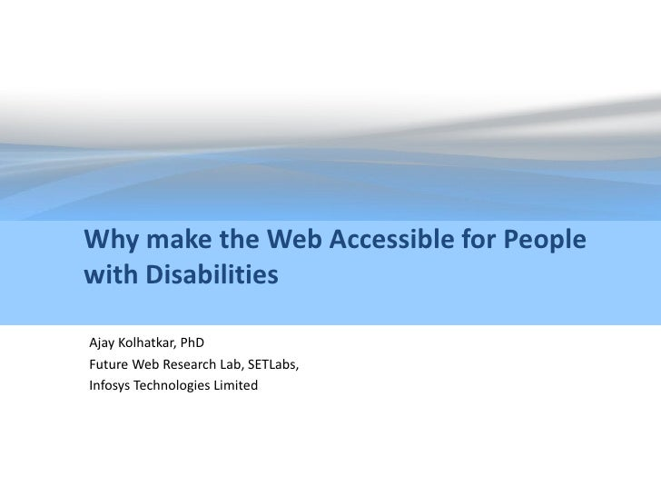 Why make the Web Accessible for People with Disabilities  Ajay Kolhatkar, PhD Future Web Research Lab, SETLabs, Infosys Te...