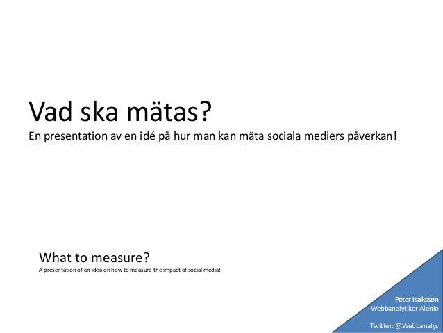 Vad ska mätas? En presentation av en idé på hur man kan mäta sociala mediers påverkan! What to measure? A presentation of ...