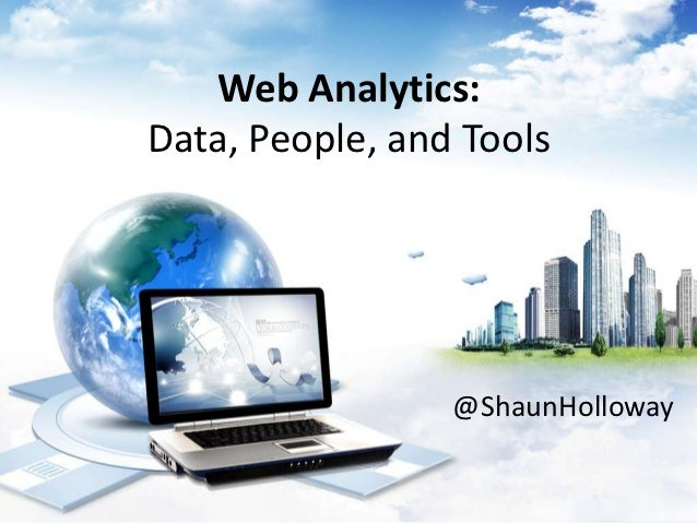 Web Analytics:Data, People, and Tools                 @ShaunHolloway