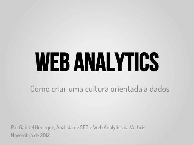 Web Analytics         Como criar uma cultura orientada a dadosPor Gabriel Henrique, Analista de SEO e Web Analytics da Ver...