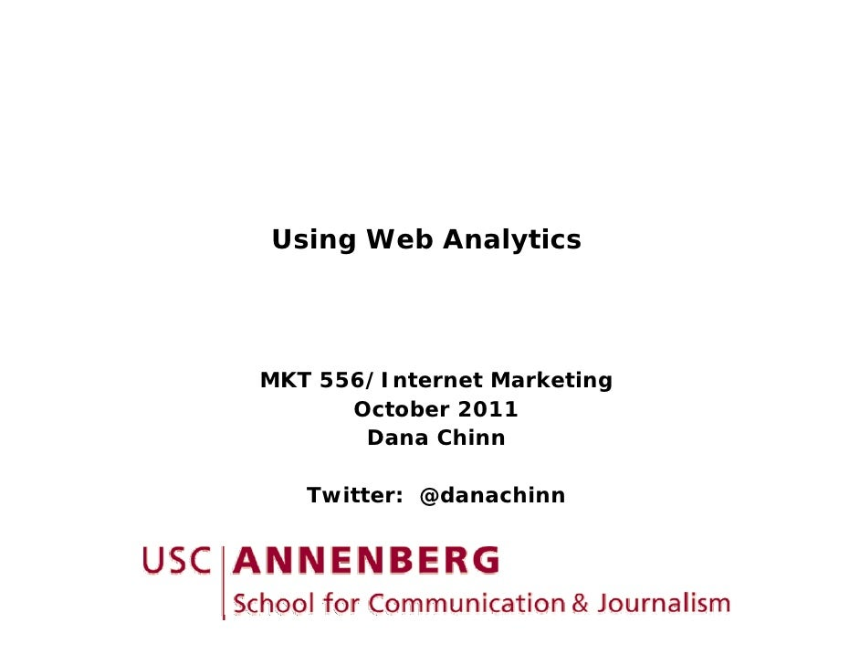 Using Web AnalyticsMKT 556/Internet Marketing    556/I t    t M k ti      October 2011       Dana Chinn   Twitter: @danach...