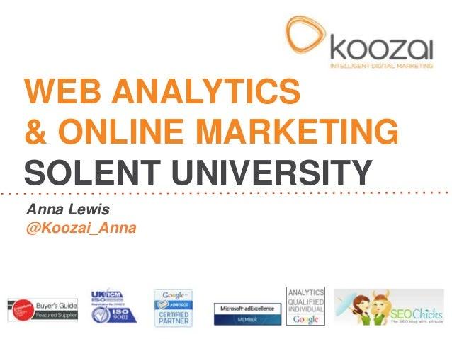 WEB ANALYTICS& ONLINE MARKETINGSOLENT UNIVERSITYAnna Lewis@Koozai_Anna