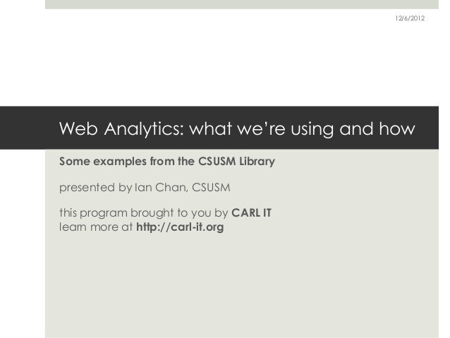 12/6/2012Web Analytics: what we're using and howSome examples from the CSUSM Librarypresented by Ian Chan, CSUSMthis progr...