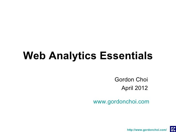 Web Analytics Essentials                  Gordon Choi                    April 2012            www.gordonchoi.com         ...