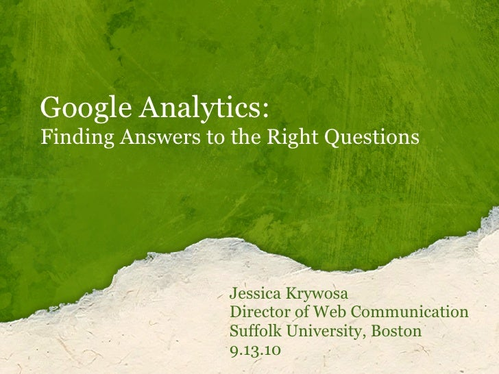 Google Analytics:Finding Answers to the Right Questions                  Jessica Krywosa                  Director of Web ...