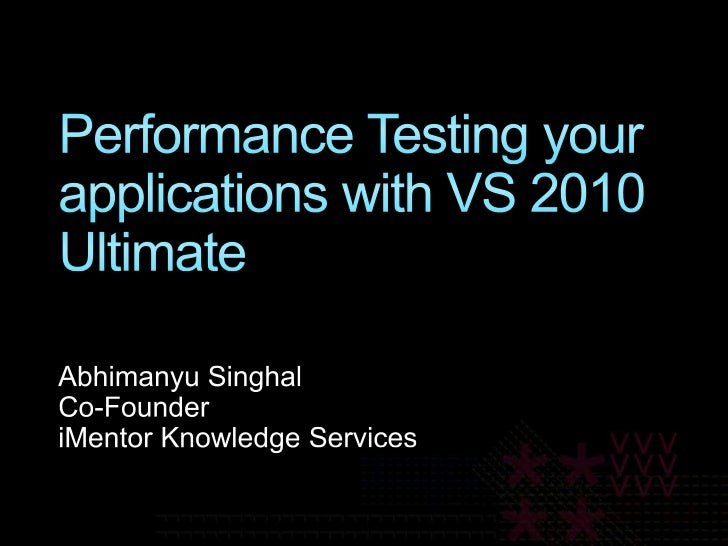 Performance Testing your applications with VS 2010 Ultimate<br />Abhimanyu Singhal<br />Co-Founder<br />iMentor Knowledge ...