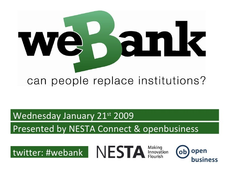 Wednesday January 21 st  2009 Presented by NESTA Connect & openbusiness twitter: #webank ob open business