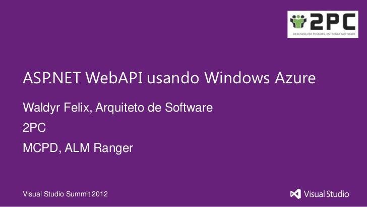 ASP.NET WebAPI usando Windows AzureWaldyr Felix, Arquiteto de Software2PCMCPD, ALM RangerVisual Studio Summit 2012
