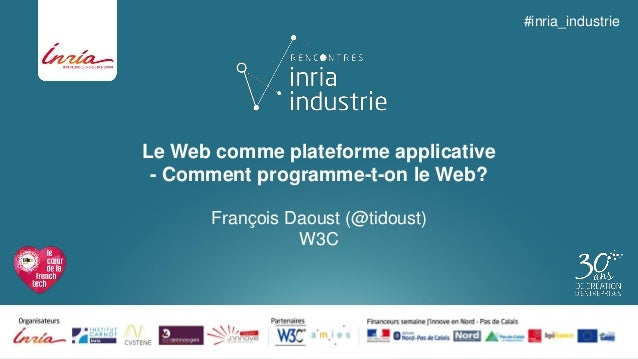 Le Web comme plateforme applicative-Comment programme-t-on le Web?  François Daoust (@tidoust) W3C  #inria_industrie
