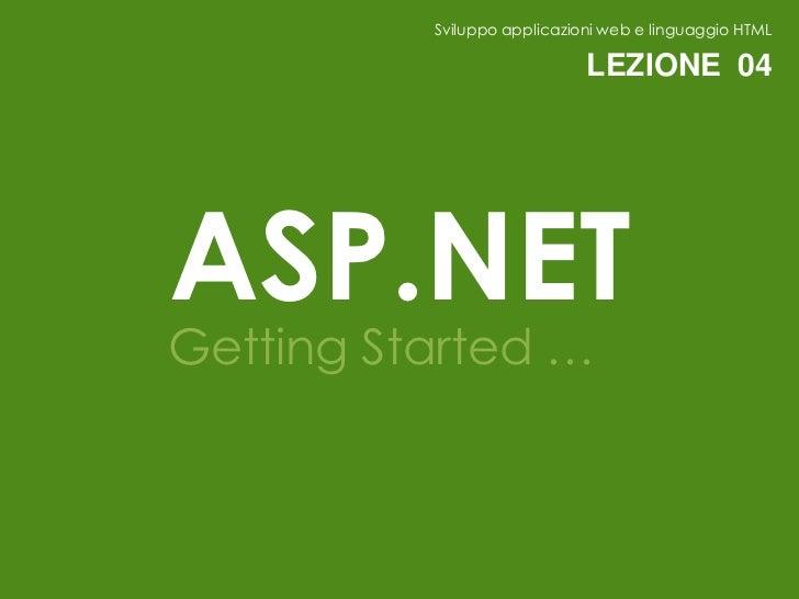 Sviluppo applicazioni web e linguaggio HTML                             LEZIONE 04ASP.NETGetting Started …